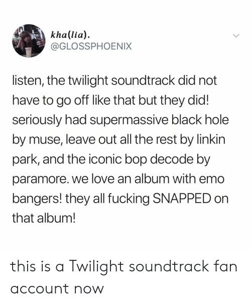 Emo, Love, and Black: kha(lia)  @GLOSSPHOENIX  listen, the twilight soundtrack did not  have to go off like that but they did!  seriously had supermassive black hole  by muse, leave out all the rest by linkin  park, and the iconic bop decode by  paramore. we love an album with emo  bangers! they all fucking SNAPPED on  that album! this is a Twilight soundtrack fan account now