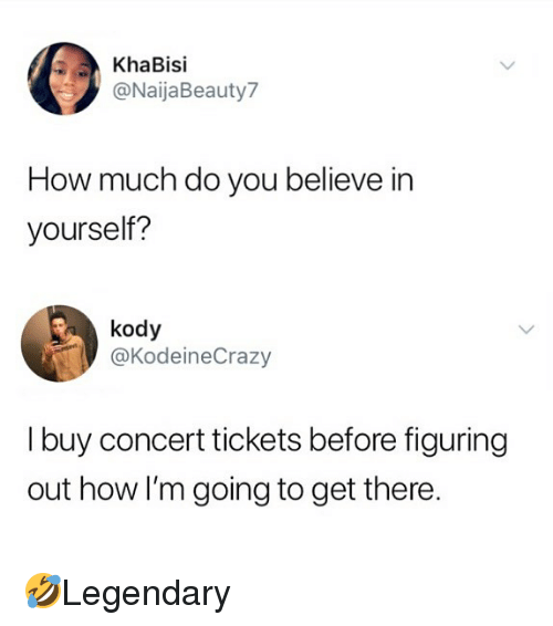 Memes, 🤖, and How: KhaBisi  @NaijaBeauty7  How much do you believe in  yourself?  kody  @KodeineCrazy  I buy concert tickets before figuring  out how I'm going to get there 🤣Legendary