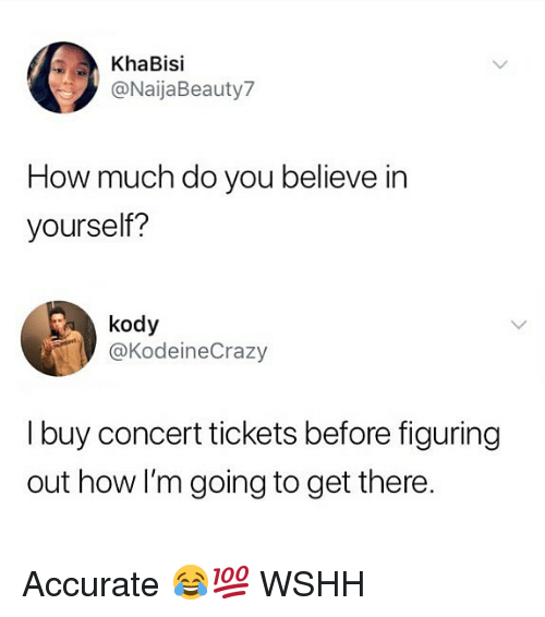 Memes, Wshh, and 🤖: KhaBisi  @NaijaBeauty7  How much do you believe in  yourself?  kody  @KodeineCrazy  I buy concert tickets before figuring  out how I'm going to get there. Accurate 😂💯 WSHH