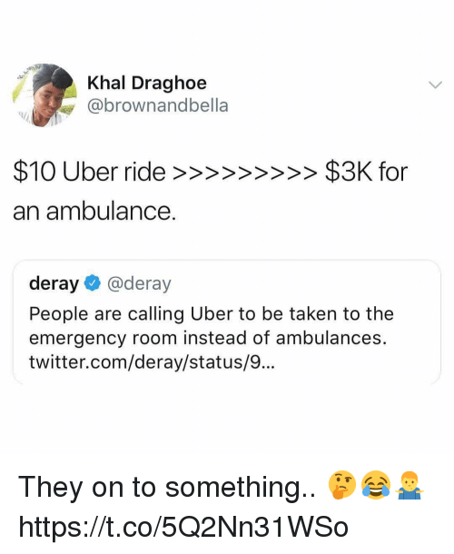 Memes, Taken, and Twitter: Khal Draghoe  @brownandbella  an ambulance.  deray@deray  People are calling Uber to be taken to the  emergency room instead of ambulances.  twitter.com/deray/status/9... They on to something.. 🤔😂🤷♂️ https://t.co/5Q2Nn31WSo