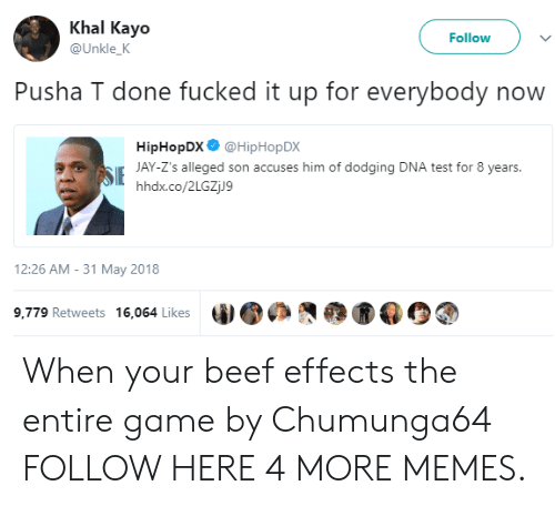 Beef, Dank, and Memes: Khal Kayo  Follow  @Unkle_K  Pusha T done fucked it up for everybody now  HipHopDX @HipHop DX  SJAY-Z's alleged son accuses him of dodging DNA test for 8 years.  hhdx.co/2LGZjJ9  12:26 AM -31 May 2018  9,779 Retweets 16,064 Likes When your beef effects the entire game by Chumunga64 FOLLOW HERE 4 MORE MEMES.