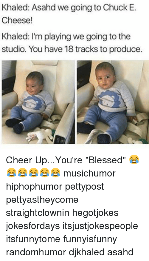 "Cheerfulness: Khaled: Asahd we going to Chuck E.  Cheese!  Khaled: I'm playing we going to the  studio. You have 18 tracks toproduce. Cheer Up...You're ""Blessed"" 😂😂😂😂😂😂 musichumor hiphophumor pettypost pettyastheycome straightclownin hegotjokes jokesfordays itsjustjokespeople itsfunnytome funnyisfunny randomhumor djkhaled asahd"