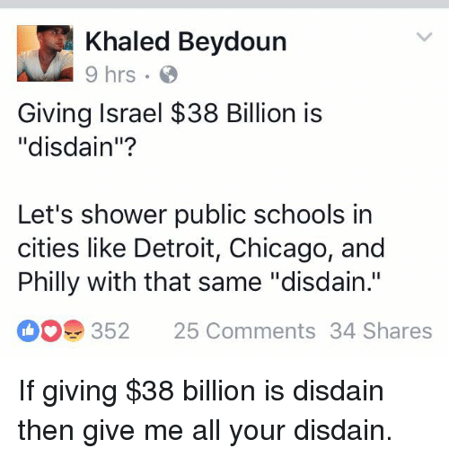 "Phillied: Khaled Beydoun  Giving Israel $38 Billion is  ""disdain""?  Let's shower public schools in  cities like Detroit, Chicago, and  Philly with that same ""disdain.""  352  25 Comments 34 Shares If giving $38 billion is disdain then give me all your disdain."