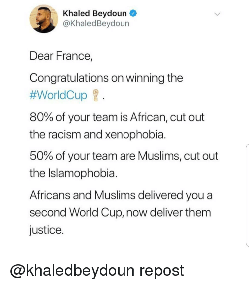 Memes, Racism, and World Cup: Khaled Beydoun  @KhaledBeydoun  Dear France,  Congratulations on winning the  #WorldCup f  80% of your team is African, cut out  the racism and xenophobia  50% of your team are Muslims, cut out  the Islamophobia  Africans and Muslims delivered you a  second World Cup, now deliver them  justice @khaledbeydoun repost