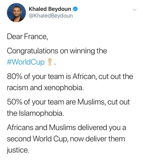 Worldcup: Khaled Beydoun  @KhaledBeydoun  Dear France,  Congratulations on winning the  #WorldCup  80% of your team is African, cut out the  racism and xenophobia  50% of your team are Muslims, cut out  the Islamophobia  Africans and Muslims delivered you a  second World Cup, now deliver them  justice