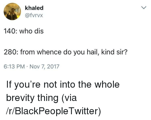 Who dis: khaled  @fvrvx  140: who dis  280: from whence do you hail, kind sir?  6:13 PM Nov 7, 2017 <p>If you're not into the whole brevity thing (via /r/BlackPeopleTwitter)</p>