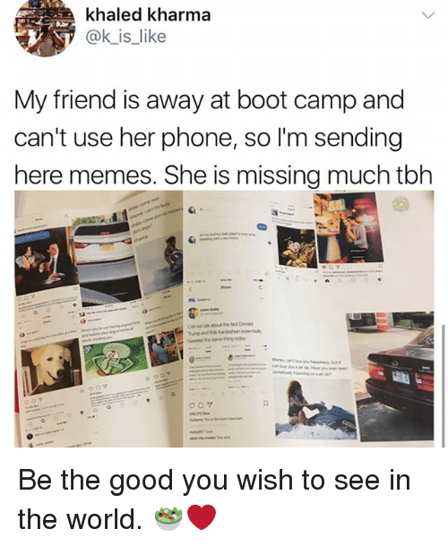 Memes, Phone, and Good: khaled kharma  @kjs-like  My friend is away at boot camp and  can't use her phone, so I'm sending  here memes. She is missing much tb  マト  a.  Canwe tak about the tact Donald  tweted he same thing today Be the good you wish to see in the world. 🥗❤️