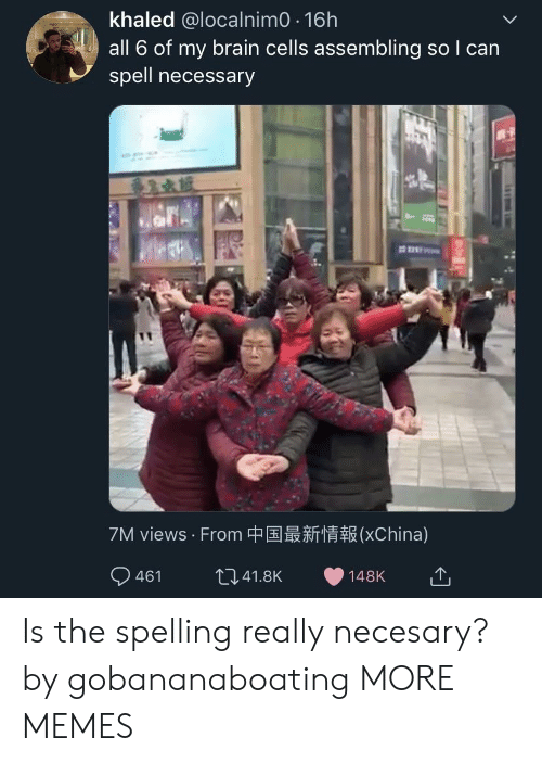 Khaled: khaled @localnimO 16h  all 6 of my brain cells assembling so I can  spell necessary  7M views . From中国最新情報(XChina) Is the spelling really necesary? by gobananaboating MORE MEMES