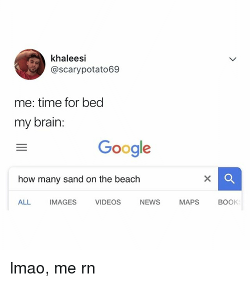 Google, Lmao, and News: khaleesi  @scarypotato69  me: time for bed  my brain:  Google  how many sand on the beach  ALL IMAGES VIDEOS NEWS MAPS BOOK lmao, me rn