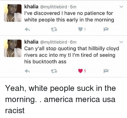 America, Ass, and Memes: khalia @mylittlebird. 5m  I've discovered I have no patience for  white people this early in the morning  khalia @mylittlebird 6m  Can y'all stop quoting that hillbilly cloyd  rivers acc into my tl I'm tired of seeing  his bucktooth ass  わ Yeah, white people suck in the morning. . america merica usa racist
