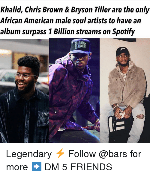 Chris Brown: Khalid, Chris Brown & Bryson Tiller are the only  African American male soul artists to have an  album surpass 1 Billion streams on Spotify  10 Legendary ⚡️ Follow @bars for more ➡️ DM 5 FRIENDS