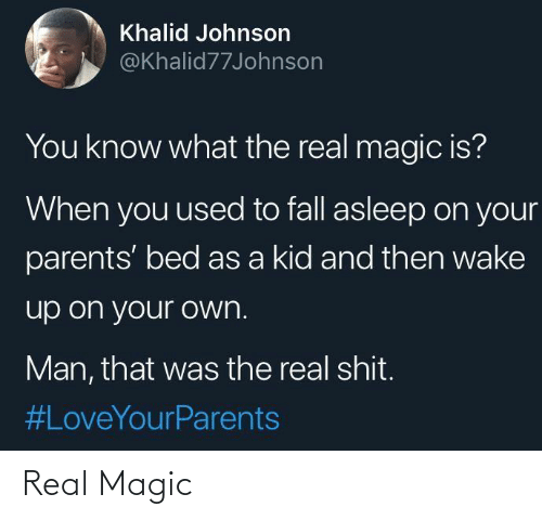 you know what: Khalid Johnson  @Khalid77Johnson  You know what the real magic is?  When you used to fall asleep on your  parents' bed as a kid and then wake  up on your own.  Man, that was the real shit.  Real Magic