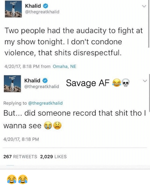 Af, Memes, and Savage: Khalid  @the great khalid  Two people had the audacity to fight at  my show tonight. don't condone  violence, that shits disrespectful.  4/20/17, 8:18 PM from Omaha, NE  Khalid  Savage AF  C greatkhalid  Replying to @thegreatkhalid  But... did someone record that shit tho  wanna see  4/20/17, 8:18 PM  267  RETWEETS 2,029  LIKES 😂😂