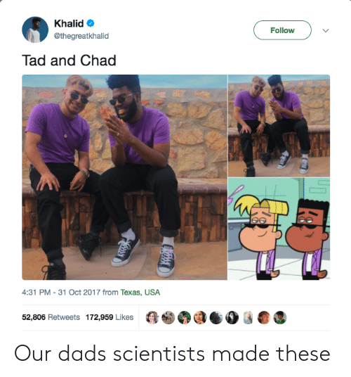 tad: Khalid  @thegreatkhalid  Follow  Tad and Chad  4:31 PM - 31 Oct 2017 from Texas, USA  52,806 Retweets 172,959 LikesaaOOG Our dads scientists made these