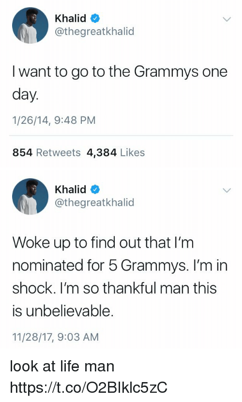 Funny, Grammys, and Life: Khalid  @thegreatkhalid  I want to go to the Grammys one  day  1/26/14, 9:48 PM  854 Retweets 4,384 Likes   Khalid  @thegreatkhalid  Woke up to find out that I'm  nominated for 5 Grammys. I'm in  shock. I'm so thankful man this  is unbelievable.  11/28/17, 9:03 AM look at life man https://t.co/O2BIklc5zC