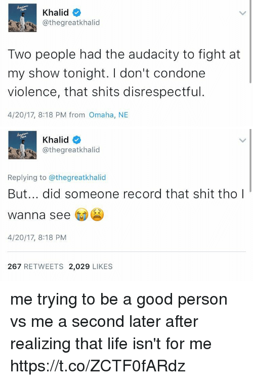 Funny, Life, and Shit: Khalid  @thegreatkhalid  Two people had the audacity to fight at  my show tonight. don't condone  violence, that shits disrespectful  4/20/17, 8:18 PM from Omaha, NE   Khalid  @thegreatkhalid  Replying to @thegreatkhalid  But... did someone record that shit tho I  wanna see  4/20/17, 8:18 PM  267  RETWEETS 2,029  LIKES me trying to be a good person vs me a second later after realizing that life isn't for me https://t.co/ZCTF0fARdz