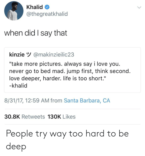 """santa barbara: Khalid  @thegreatkhalid  when did I say that  kinzie V@makinzieilic23  """"take more pictures. always say i love you.  never go to bed mad. jump first, think second  love deeper, harder. life is too short.""""  -khalid  8/31/17, 12:59 AM from Santa Barbara, CA  30.8K Retweets 130K Likes People try way too hard to be deep"""