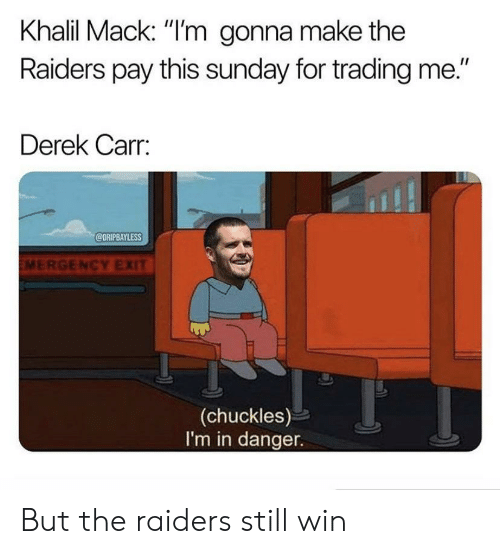 """derek carr: Khalil Mack: """"I'm gonna make the  Raiders pay this sunday for trading me.""""  Derek Carr:  @DRIPBAYLESS  EMERGENCY EXIT  (chuckles)  I'm in danger. But the raiders still win"""