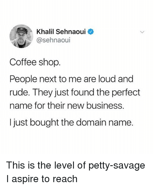Funny, Petty, and Rude: Khalil Sehnaoui  @sehnaoui  Coffee shop  People next to me are loud and  rude. They just found the perfect  name for their new business.  I just bought the domain name. This is the level of petty-savage I aspire to reach