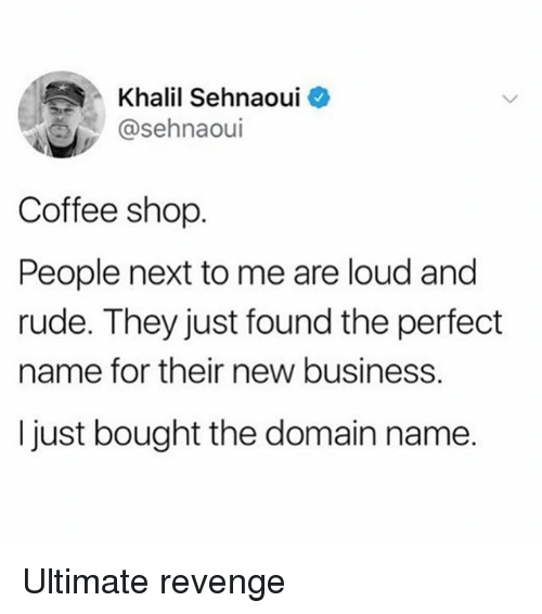 Revenge, Rude, and Business: Khalil Sehnaoui  @sehnaoui  Coffee shop  People next to me are loud and  rude. They just found the perfect  name for their new business.  I just bought the domain name. Ultimate revenge