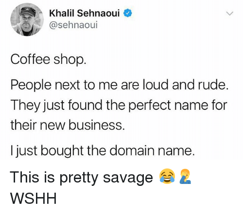 Memes, Rude, and Savage: Khalil Sehnaoui  @sehnaoul  Coffee shop  People next to me are loud and rude.  They just found the perfect name for  their new business.  I just bought the domain name. This is pretty savage 😂🤦♂️ WSHH
