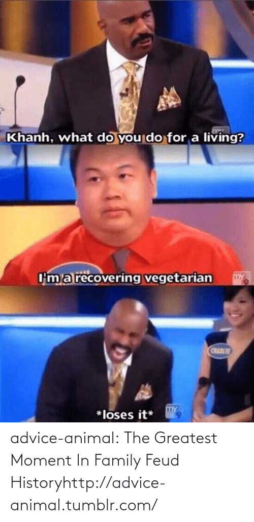 Vegetarian: Khanh, what do you do for a living?  Om a recovering vegetarian  CRAT  *loses it* advice-animal:  The Greatest Moment In Family Feud Historyhttp://advice-animal.tumblr.com/