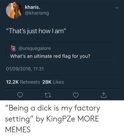 "Dank, Memes, and Target: kharis.  @kharismg  ""That's just how I am""  @uniquegalore  What's an ultimate red flag for you?  01/09/2018, 11:31  12.2K Retweets 28K Likes ""Being a dick is my factory setting"" by KingPZe MORE MEMES"