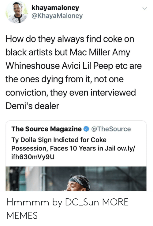 peep: khayamaloney  @KhayaMaloney  How do they always find coke on  black artists but Mac Miller Amy  Whineshouse Avici Lil Peep etc are  the ones dying from it, not one  conviction, they even interviewed  Demi's dealer  The Source Magazine @TheSource  Ty Dolla $ign Indicted for Coke  Possession, Faces 10 Years in Jail ow.ly/  ifh630mVy9U Hmmmm by DC_Sun MORE MEMES