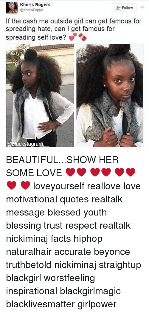 Cash Me Outside: Kher is Rogers  Follow  KherisPoppin  If the cash me outside girl can get famous for  spreading hate, can l get famous for  spreading self love?  rackstagram BEAUTIFUL...SHOW HER SOME LOVE ❤️️❤️️ ❤️️❤️️ ❤️️❤️️ ❤️ ❤️ loveyourself reallove love motivational quotes realtalk message blessed youth blessing trust respect realtalk nickiminaj facts hiphop naturalhair accurate beyonce truthbetold nickiminaj straightup blackgirl worstfeeling inspirational blackgirlmagic blacklivesmatter girlpower