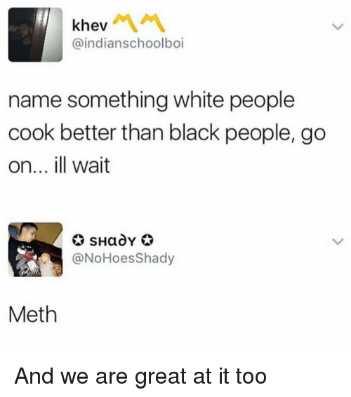 Mething: khev  @indianschoolboi  name something white people  cook better than black people, go  on... ill wait  @NoHoesShady  Meth And we are great at it too