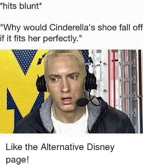 """Alternator: khits blunt  """"Why would Cinderella's shoe fall off  if it fits her perfectly."""" Like the Alternative Disney page!"""