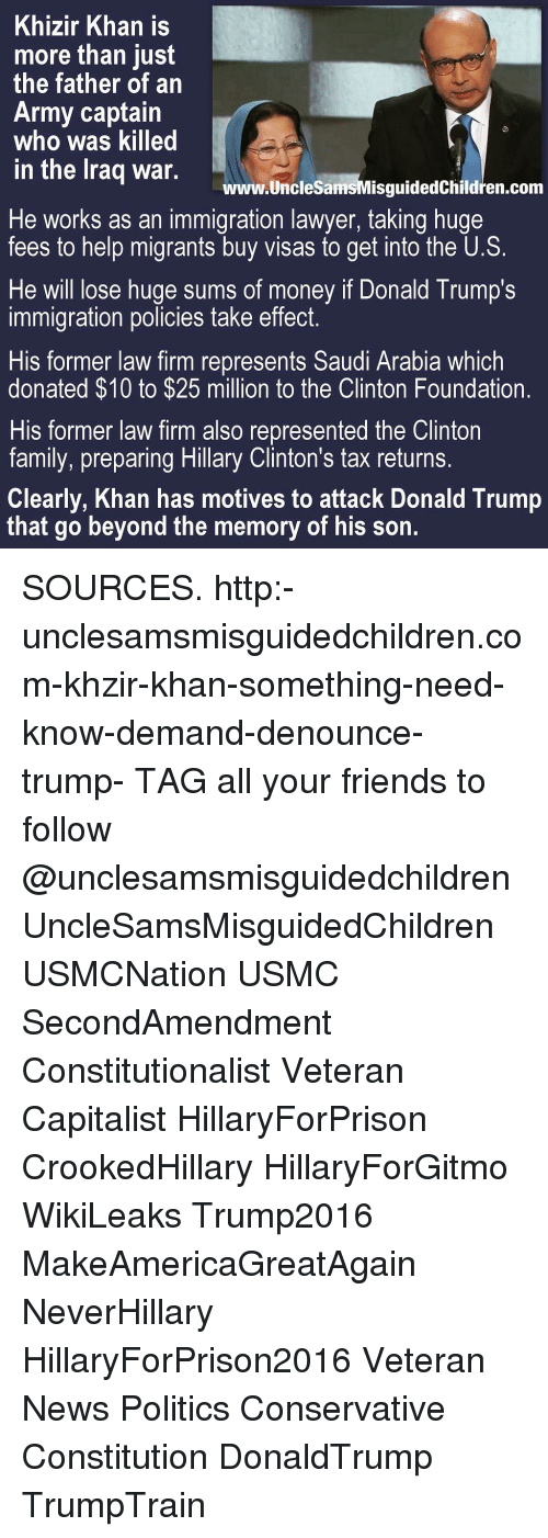 Trump: Khizir Khan is  more than just  the father of an  Army captain  who was killed  in the lraq war.  www.UncleSamsMisguidedChildren.conm  He works as an immigration lawyer, taking huge  fees to help migrants buy visas to get into the U.S.  He will lose huge sums of money if Donald Trump's  immigration policies take effect.  His former law firm represents Saudi Arabia which  donated $10 to $25 million to the Clinton Foundation.  His former law firm also represented the Clinton  family, preparing Hillary Clinton's tax returns.  Clearly, Khan has motives to attack Donald Trump  that go beyond the memory of his son. SOURCES. http:-unclesamsmisguidedchildren.com-khzir-khan-something-need-know-demand-denounce-trump- TAG all your friends to follow @unclesamsmisguidedchildren UncleSamsMisguidedChildren USMCNation USMC SecondAmendment Constitutionalist Veteran Capitalist HillaryForPrison CrookedHillary HillaryForGitmo WikiLeaks Trump2016 MakeAmericaGreatAgain NeverHillary HillaryForPrison2016 Veteran News Politics Conservative Constitution DonaldTrump TrumpTrain