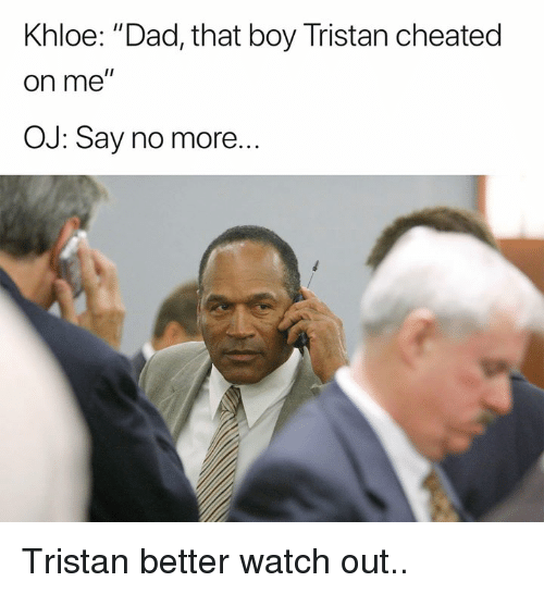"Dad, Nfl, and Watch Out: Khloe: ""Dad, that boy Tristan cheated  on me  OJ: Say no more... Tristan better watch out.."