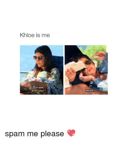 Girl Memes: Khloe is me  m in love.  With who?  Myself spam me please 💖