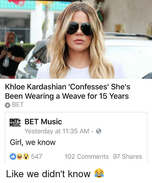 Khloe Kardashian: Khloe Kardashian 'Confesses' She's  Been Wearing a Weave for 15 Years  BET  BET Music  Yesterday at 11:35 AM.  MUSIC  Girl, we know  6547  102 Comments 97 Shares Like we didn't know 😂