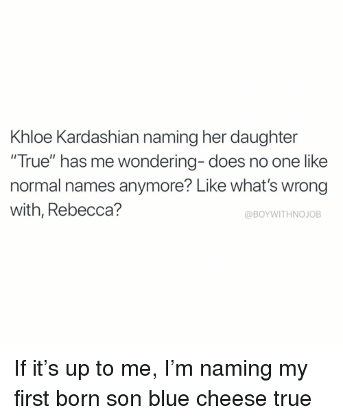 """blue cheese: Khloe Kardashian naming her daughter  """"True"""" has me wondering- does no one like  normal names anymore? Like what's wrong  with, Rebecca?  @BOYWITHNOJOB If it's up to me, I'm naming my first born son blue cheese true"""
