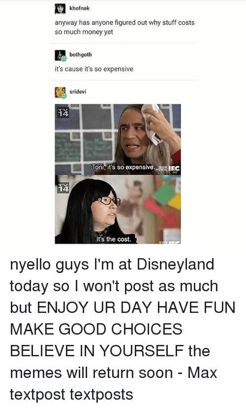 Disneyland, Memes, and Money: khofnak.  anyway has anyone figured out why stuff costs  so much money yet  both goth  it's cause it's so expensive  sridevi  Ton its so expensive  14  It's the cost. nyello guys I'm at Disneyland today so I won't post as much but ENJOY UR DAY HAVE FUN MAKE GOOD CHOICES BELIEVE IN YOURSELF the memes will return soon - Max textpost textposts
