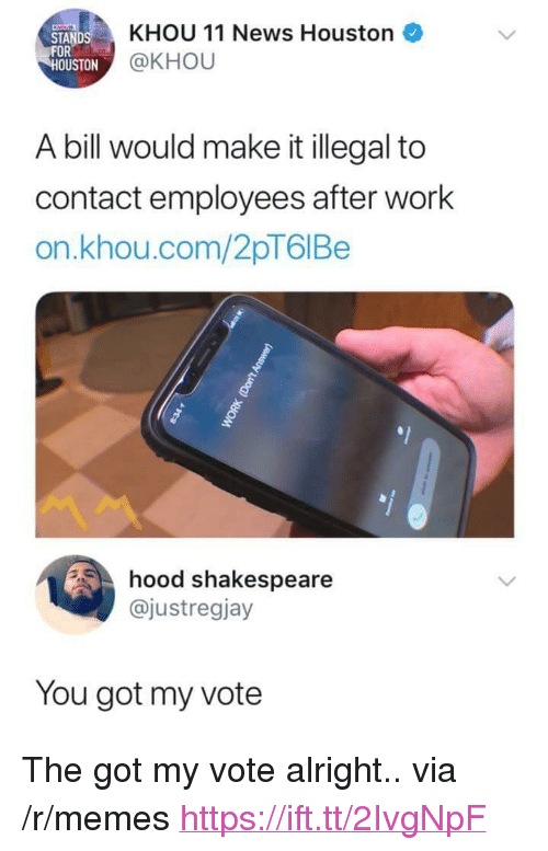 """Memes, News, and Shakespeare: KHOU 11 News Houston  STAND  FOR  OU  STON @KHOU  A bill would make it illegal to  contact employees after work  on.khou.com/2pT6IBe  hood shakespeare  @justregjay  You got my vote <p>The got my vote alright.. via /r/memes <a href=""""https://ift.tt/2IvgNpF"""">https://ift.tt/2IvgNpF</a></p>"""