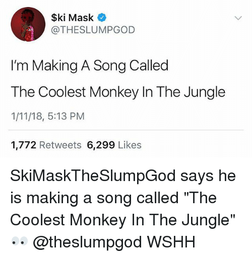 "Memes, Wshh, and Monkey: $ki Mask  @THESLUMPGOD  I'm Making A Song Called  The Coolest Monkey In The Jungle  1/11/18, 5:13 PM  1,772 Retweets 6,299 Likes SkiMaskTheSlumpGod says he is making a song called ""The Coolest Monkey In The Jungle"" 👀 @theslumpgod WSHH"