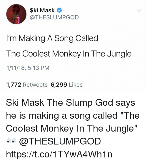 "God, Monkey, and Mask: $ki Mask  @THESLUMPGOD  I'm Making A Song Called  The Coolest Monkey In The Jungle  1/11/18, 5:13 PM  1,772 Retweets 6,299 Likes Ski Mask The Slump God says he is making a song called ""The Coolest Monkey In The Jungle"" 👀 @THESLUMPGOD https://t.co/1TYwA4Wh1n"