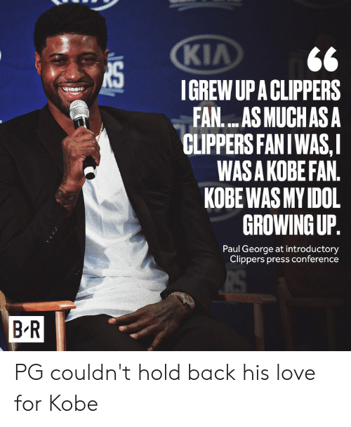 press conference: KIA  IGREW UP A CLIPPERS  FAN....AS MUCHAS A  CLIPPERS FANIWAS,I  WAS A KOBE FAN.  KOBE WAS MY IDOL  GROWING UP.  Paul George at introductory  Clippers press conference  B R PG couldn't hold back his love for Kobe