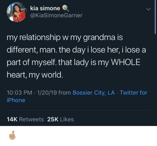 kia: kia simone  @KiaSimoneGarner  my relationshipw my grandma is  different, man. the day i lose her, i lose a  part of myself. that lady is my WHOLE  heart, my world.  10:03 PM 1/20/19 from Bossier City, LA Twitter for  iPhone  14K Retweets 25K Likes 🤞🏽