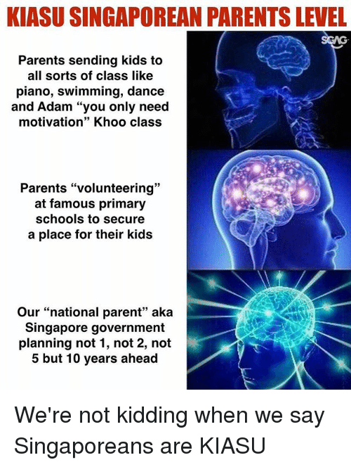 "Memes, Parents, and Kids: KIASU SINGAPOREAN PARENTS LEVEL  Parents sending kids to  all sorts of class like  piano, swimming, dance  and Adam ""you only need  motivation"" Khoo class  39  Parents ""volunteering""  at famous primary  schools to secure  a place for their kids  Our ""national parent"" aka  Singapore government  planning not 1, not 2, not  5 but 10 years ahead We're not kidding when we say Singaporeans are KIASU"
