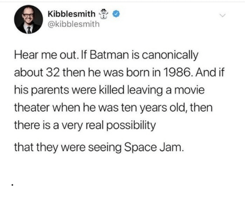 jam: Kibblesmith  @kibblesmith  Hear me out. If Batman is canonically  about 32 then he was born in 1986. And if  his parents were killed leaving a movie  theater when he was ten years old, then  there is a very real possibility  that they were seeing Space Jam. .