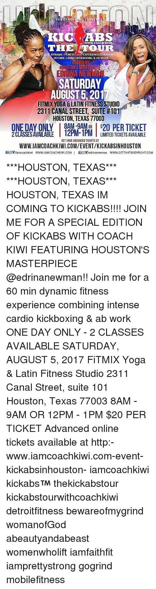 Work Saturday: KIC ABS  THETOUR  DYNAMIC FITNESSEXPERIENCE COMBININ  INTENSE CARDIO KICKBOXING & AB WORK  SATURDAY  AUGUST 5,2017  FITMIXYOGA & LATIN FITNESS STUDIO  231 1 CANAL STREET, SUITE #101  HOUSTON, TEXAS 77003  ONE DAY ONLY8AM-9AM TICKET  2 CLASSESAVAILABLE 12PM-1PM T LIMITED TICKETS AVAILABLE  IZPIM IPMLIMITED TICKETS AVAILABE  GET YOUR ADVANCED TICKETS AT  WWW.IAMCOACHKIWI.COM/EVENT/KICKABSINHOUSTON  GoE9iamcoachkiwi WWW.IAMCOACHKIWI.COM   雏目す/edrinanewman www.GETTHATBODYRIGHT.COM ***HOUSTON, TEXAS*** ***HOUSTON, TEXAS*** HOUSTON, TEXAS IM COMING TO KICKABS!!!! JOIN ME FOR A SPECIAL EDITION OF KICKABS WITH COACH KIWI FEATURING HOUSTON'S MASTERPIECE @edrinanewman!! Join me for a 60 min dynamic fitness experience combining intense cardio kickboxing & ab work ONE DAY ONLY - 2 CLASSES AVAILABLE SATURDAY, AUGUST 5, 2017 FiTMIX Yoga & Latin Fitness Studio 2311 Canal Street, suite 101 Houston, Texas 77003 8AM - 9AM OR 12PM - 1PM $20 PER TICKET Advanced online tickets available at http:-www.iamcoachkiwi.com-event-kickabsinhouston- iamcoachkiwi kickabs™ thekickabstour kickabstourwithcoachkiwi detroitfitness bewareofmygrind womanofGod abeautyandabeast womenwholift iamfaithfit iamprettystrong gogrind mobilefitness