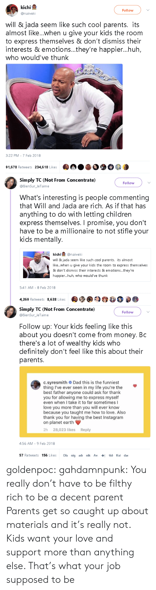 i love you more than: kichi  Follow  @naiiveki  will & jada seem like such cool parents. its  almost like...when u give your kids the room  to express themselves & don't dismiss their  interests & emotions...they're happier...huh  who would've thunk  3:22 PM - 7 Feb 2018  91,678 Retweets 234,618 Likes   Simply TC (Not From Concentrate)  Follow  @BienSur_JeTaime  What's interesting is people commenting  that Will and Jada are rich. As if that has  anything to do with letting children  express themselves. I promise, you don't  have to be a millionaire to not stifle your  kids mentally.  kichi@naiveki  will & jada seem like such cool parents. its almost  like...when u give your kids the room to express themselves  & don't dismiss their interests & emotions... they're  happier...huh, who would've thunk  5:41 AM - 8 Feb 2018  4,269 Retweets 8,638 Likes   Simply TC (Not From Concentrate)  @BienSurJeTaime  Follow  Follow up: Your kids feeling like this  about you doesn't come from money. Bc  there's a lot of wealthy kids who  definitely don't feel like this about their  parents.  c.syresmith Dad this is the funniest  thing I've ever seen in my life you're the  best father anyone could ask for thank  you for allowing me to express myself  even when I take it to far sometimes I  love you more than you will ever know  because you taught me how to love. Also  thank you for having the best Instagram  on planet earth  2h 28,023 likes Reply  4:56 AM-9 Feb 2018  57 Retweets 156 Likes Dia nig adr nik Avtid Ko dae goldenpoc: gahdamnpunk: You really don't have to be filthy rich to be a decent parent   Parents get so caught up about materials and it's really not. Kids want your love and support more than anything else. That's what your job supposed to be
