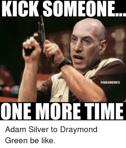 Be Like, Draymond Green, and Nba: KICK SOMEONE  @NBAMEMES  ONE MORE TIME Adam Silver to Draymond Green be like.
