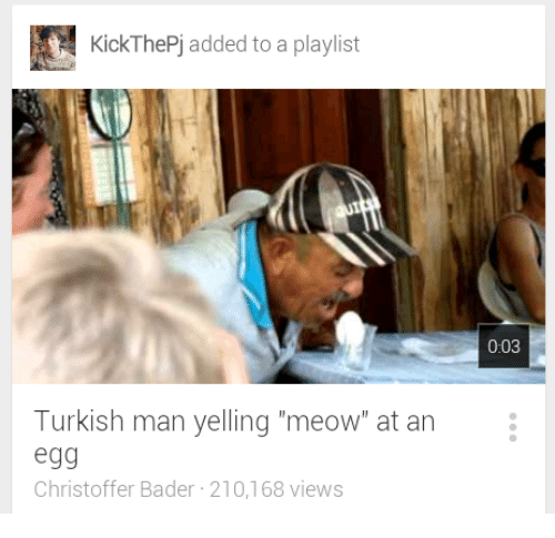 "turkish: KickThePj added to a playlist  0:03  Turkish man yelling ""meow"" at an  egg  Christoffer Bader 210,168 views"