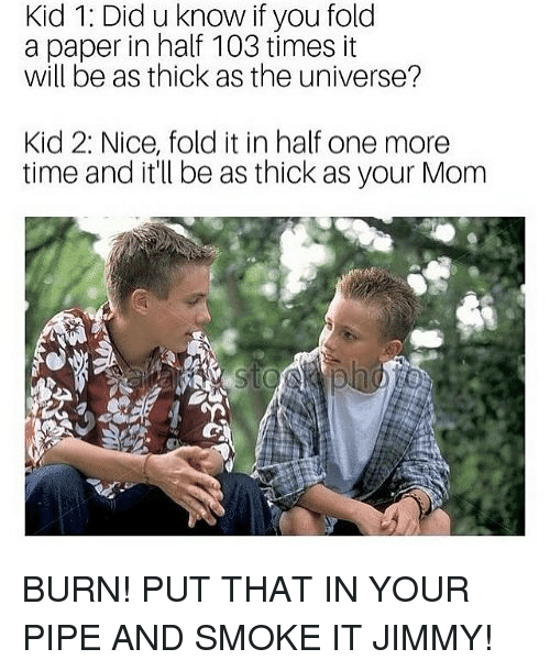 Funny, Time, and Mom: Kid 1: Did u know if you fold  a paper in half 103 times it  will be as thick as the universe?  Kid 2: Nice, fold it in half one more  time and it'll be as thick as your Mom BURN! PUT THAT IN YOUR PIPE AND SMOKE IT JIMMY!