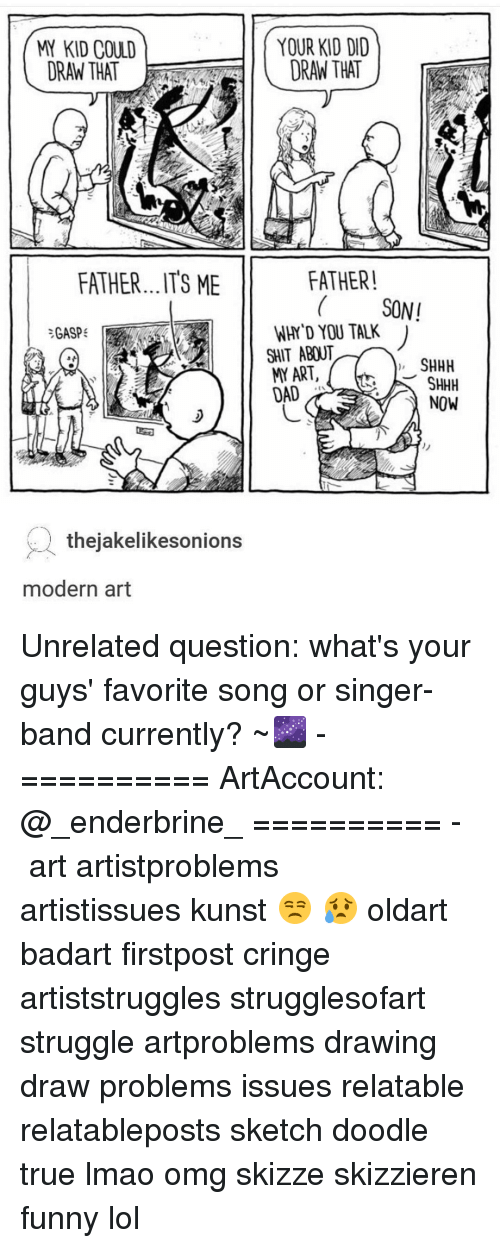 Funny Lols: KID COULD  ORAN THAT  FATHER...ITS ME  GASP  thejakelikesonions  modern art  YOUR KID DID  DRAN THAT  FATHER!  SONI  WHY YOU TALK  SHIT ABOUT  SHHH  ART,  SHHH  LAI  NOW Unrelated question: what's your guys' favorite song or singer-band currently? ~🌌 - ========== ArtAccount: @_enderbrine_ ========== -◈♡◈♡◈ art artistproblems artistissues kunst 😒 😥 oldart badart firstpost cringe artiststruggles strugglesofart struggle artproblems drawing draw problems issues relatable relatableposts sketch doodle true lmao omg skizze skizzieren funny lol